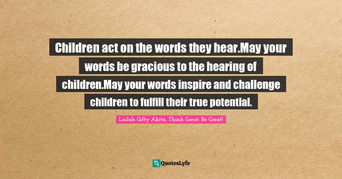 Lailah Gifty Akita, Think Great: Be Great! Quotes: Children act on the words they hear.May your words be gracious to the hearing of children.May your words inspire and challenge children to fulfill their true potential.
