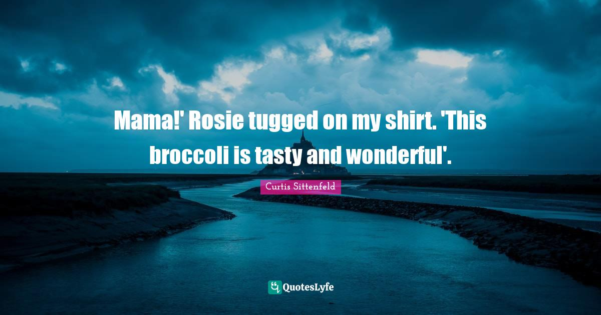 Curtis Sittenfeld Quotes: Mama!' Rosie tugged on my shirt. 'This broccoli is tasty and wonderful'.