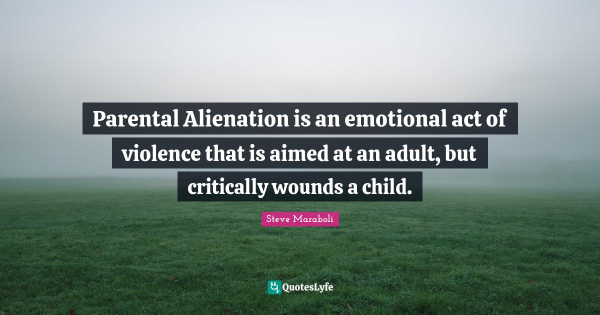 Steve Maraboli Quotes: Parental Alienation is an emotional act of violence that is aimed at an adult, but critically wounds a child.