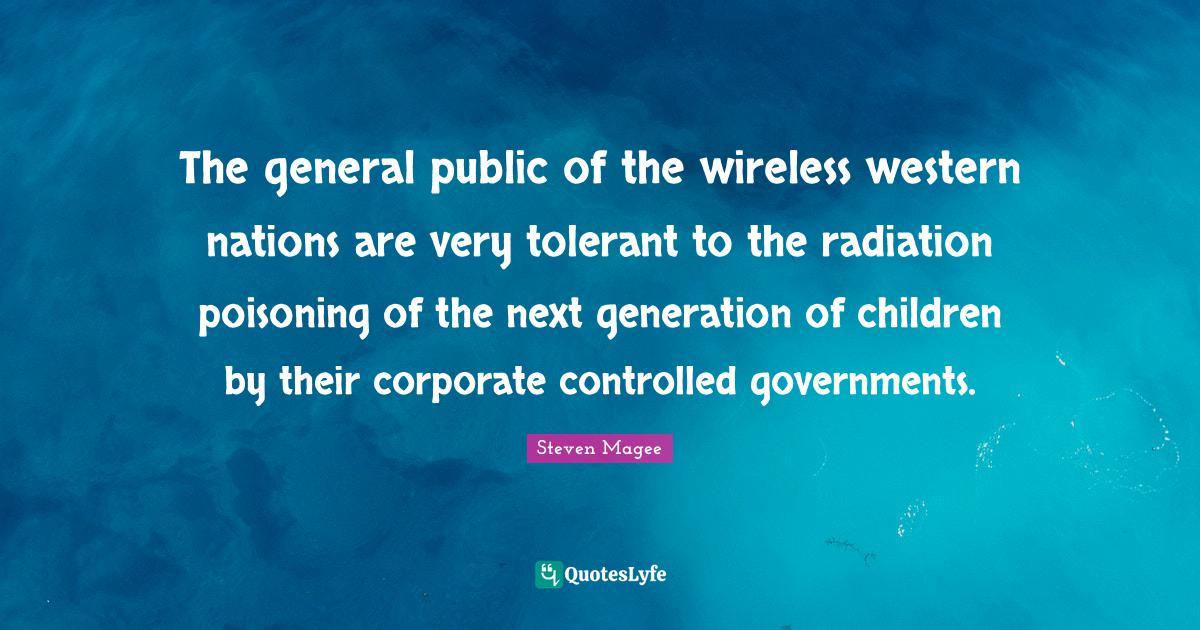 Steven Magee Quotes: The general public of the wireless western nations are very tolerant to the radiation poisoning of the next generation of children by their corporate controlled governments.