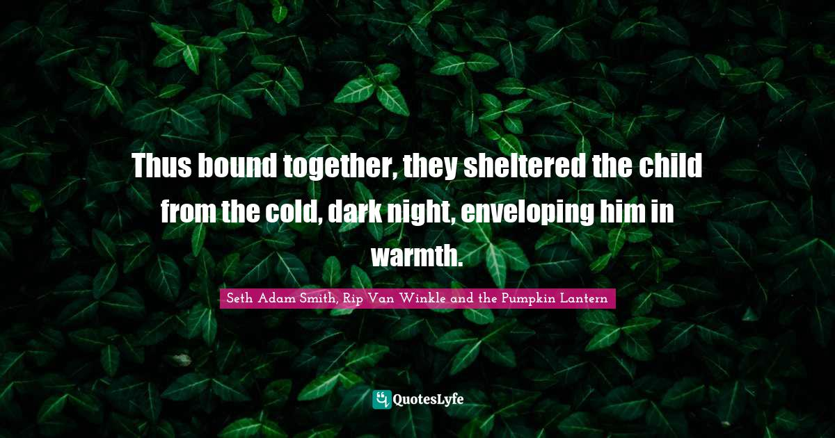 Seth Adam Smith, Rip Van Winkle and the Pumpkin Lantern Quotes: Thus bound together, they sheltered the child from the cold, dark night, enveloping him in warmth.